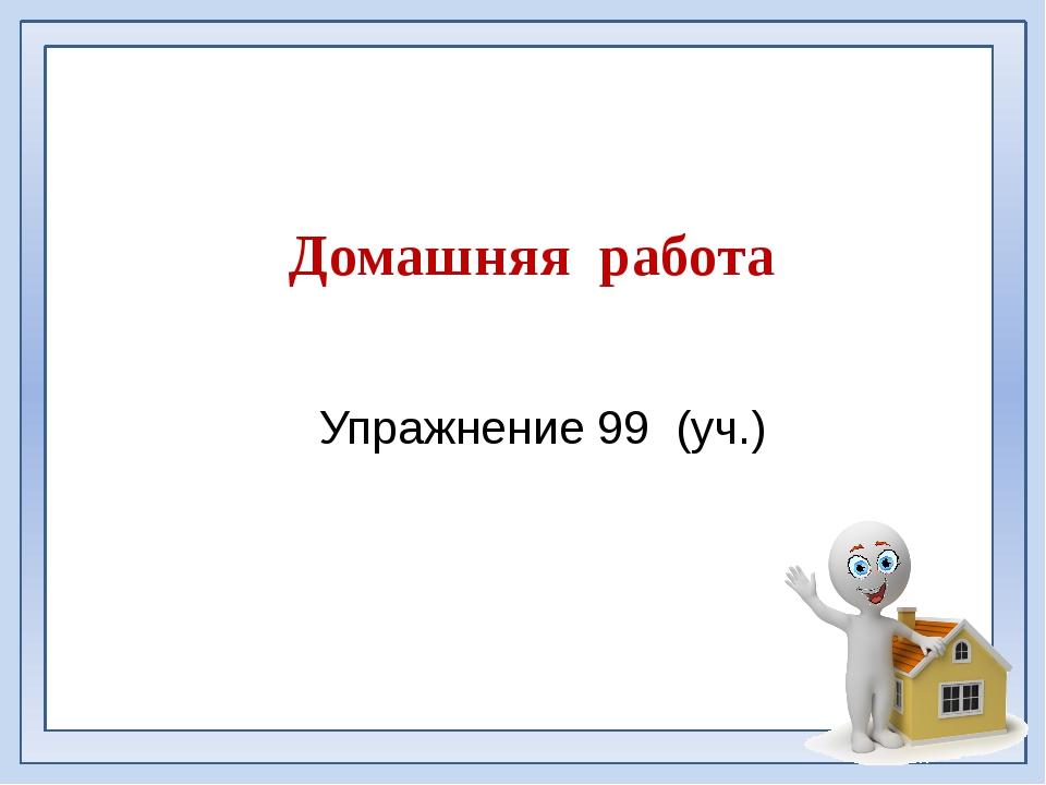 Домашняя работа Упражнение 99 (уч.)