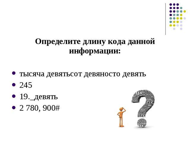 Определите длину кода данной информации: тысяча девятьсот девяносто девять 24...