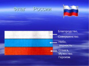 Флаг России Благородство, Совершенство. Небо, верность. Отвага, Мужество. Гер