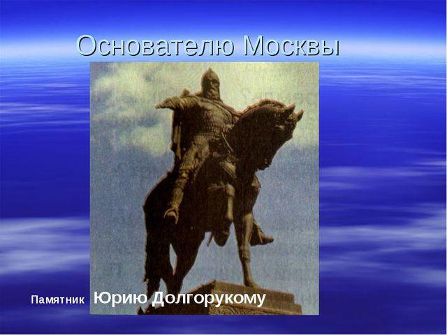 Основателю Москвы Памятник Юрию Долгорукому