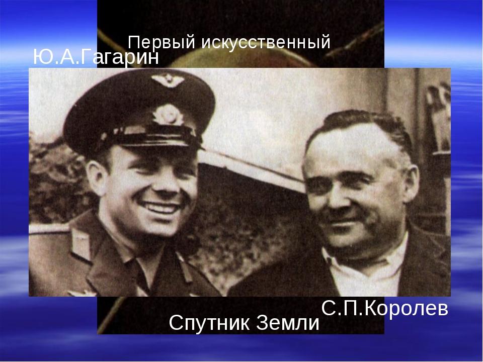 Первый искусственный Спутник Земли Ю.А.Гагарин С.П.Королев