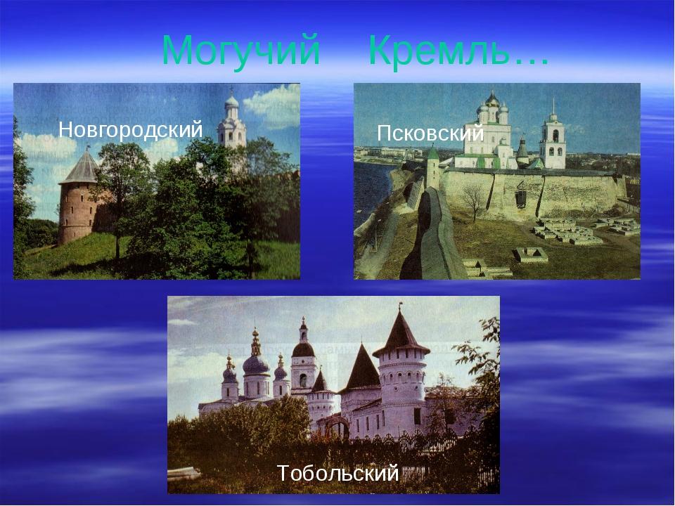 Новгородский Могучий Кремль… Псковский Тобольский