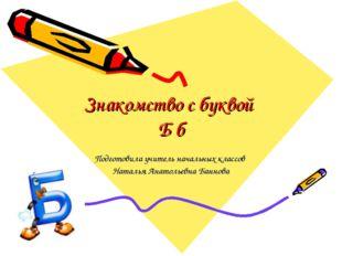 Знакомство с буквой Б б Подготовила учитель начальных классов Наталья Анатоль