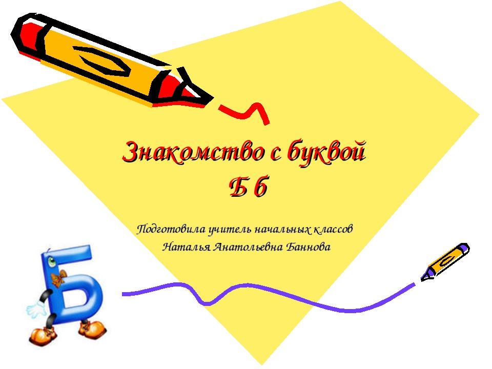 Знакомство с буквой Б б Подготовила учитель начальных классов Наталья Анатоль...