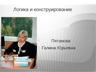 Логика и конструирование Пятанова Галина Юрьевна