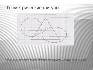 Геометрические фигуры Найди все геометрические фигуры на рисунке, обведи их и