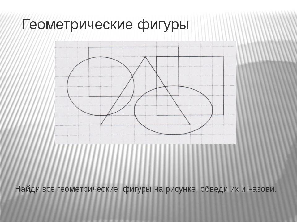 Геометрические фигуры Найди все геометрические фигуры на рисунке, обведи их и...