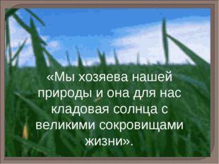 «Мы хозяева нашей природы и она для нас кладовая солнца с великими сокровищам
