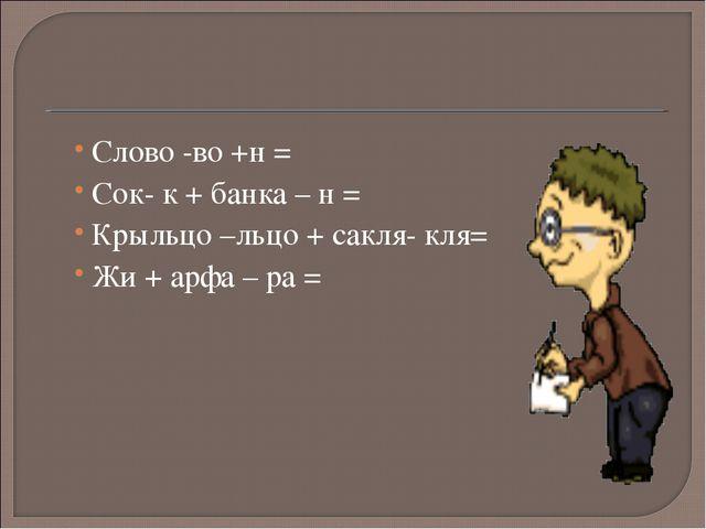 Слово -во +н = Сок- к + банка – н = Крыльцо –льцо + сакля- кля= Жи + арфа – р...