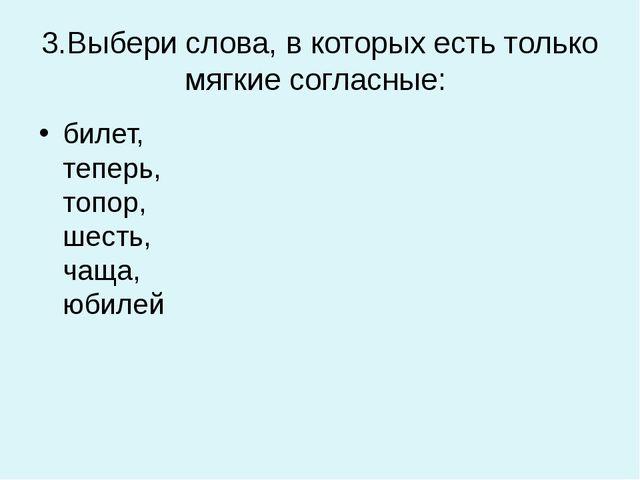 3.Выбери слова, в которых есть только мягкие согласные: билет, теперь, топор,...