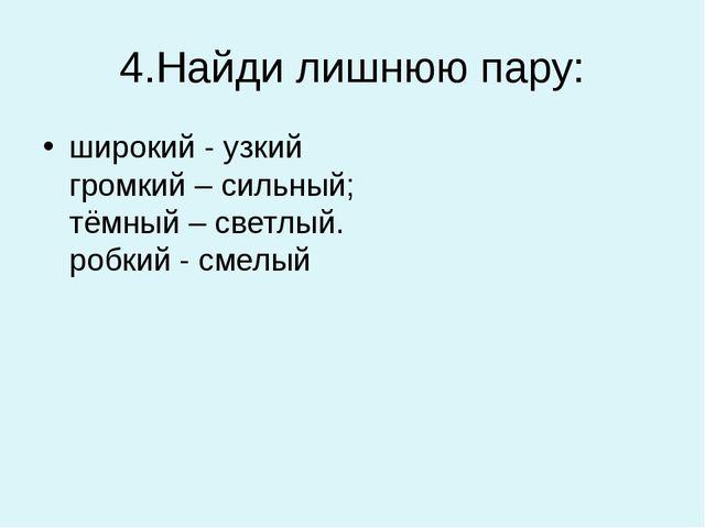 4.Найди лишнюю пару: широкий - узкий громкий – сильный; тёмный – светлый. роб...