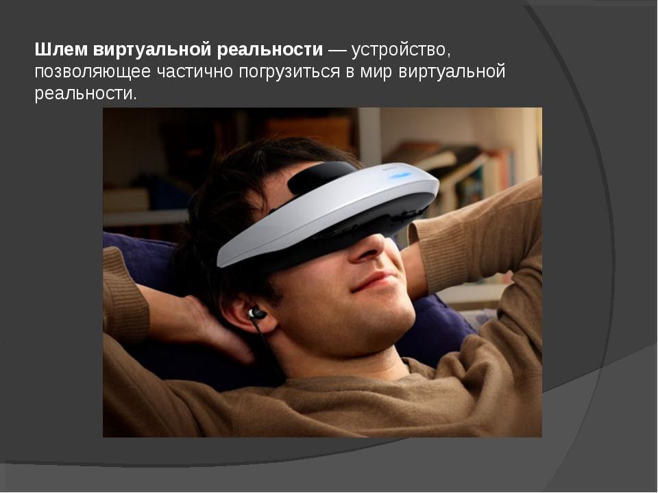 Шлем виртуальной реальности— устройство, позволяющее частично погрузиться в...