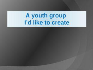 A youth group I'd like to create '