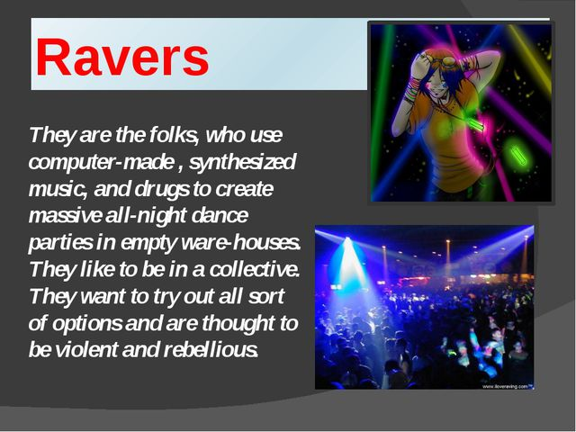 Ravers They are the folks, who use computer-made , synthesized music, and dru...