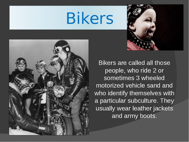 Bikers Bikers are called all those people, who ride 2 or sometimes 3 wheeled...