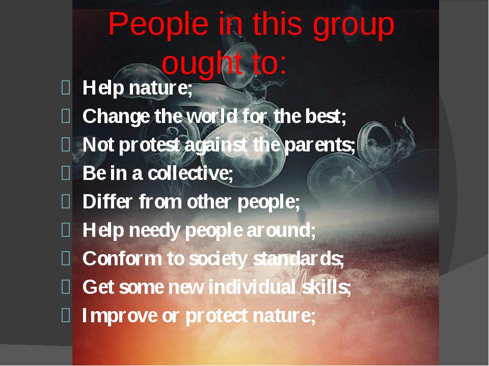 People in this group ought to: Help nature; Change the world for the best; N...