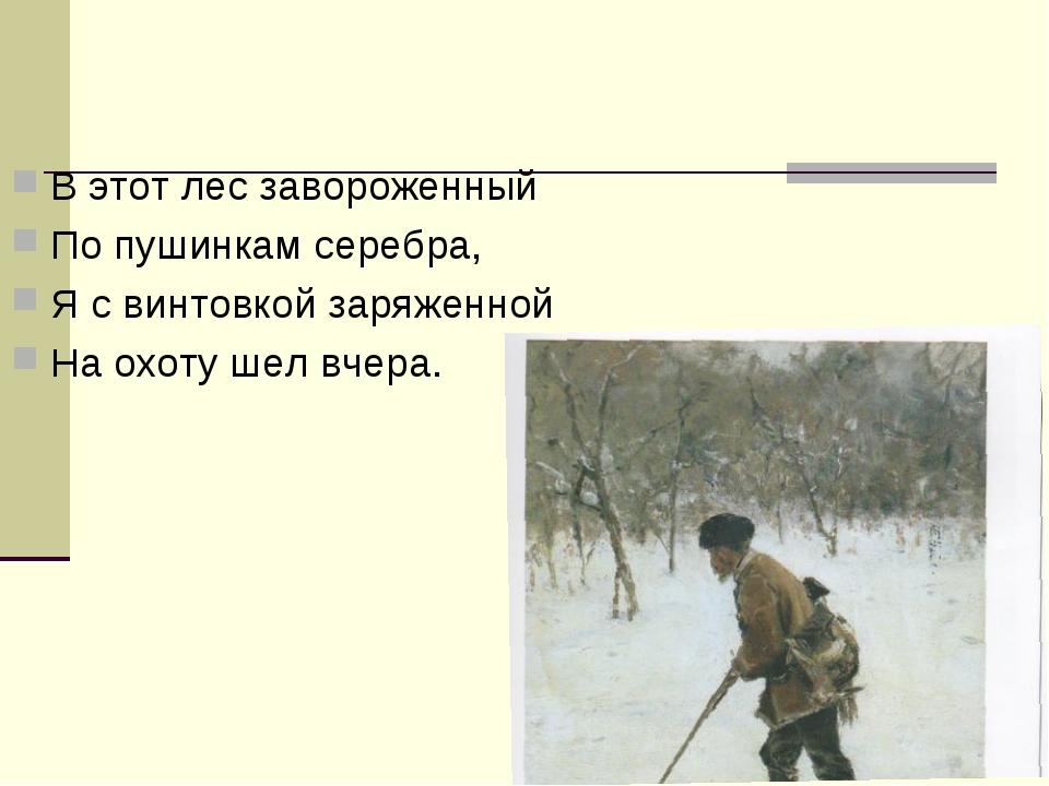 В этот лес завороженный По пушинкам серебра, Я с винтовкой заряженной На охот...