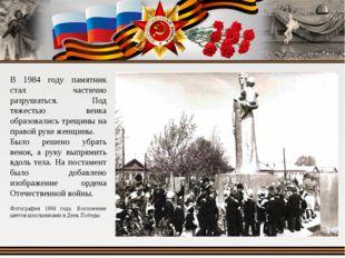 В 1984 году памятник стал частично разрушаться. Под тяжестью венка образовали