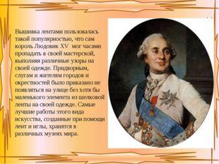 Вышивка лентами пользовалась такой популярностью, что сам король Людовик XV м
