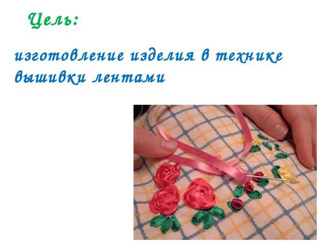 Цель: изготовление изделия в технике вышивки лентами