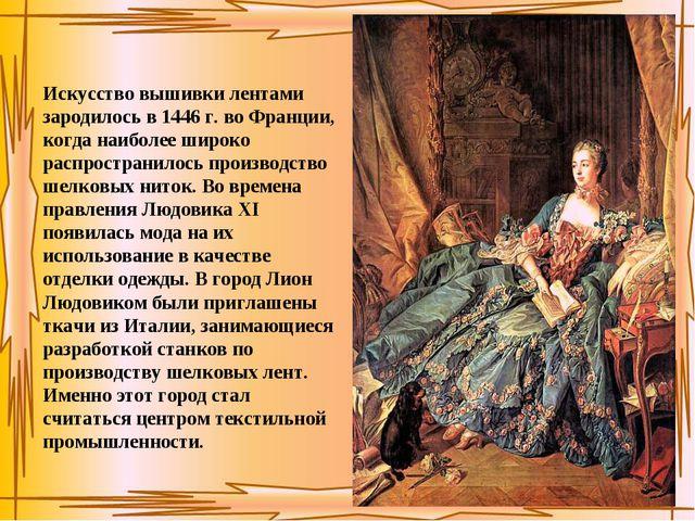 Искусство вышивки лентами зародилось в 1446 г. во Франции, когда наиболее шир...