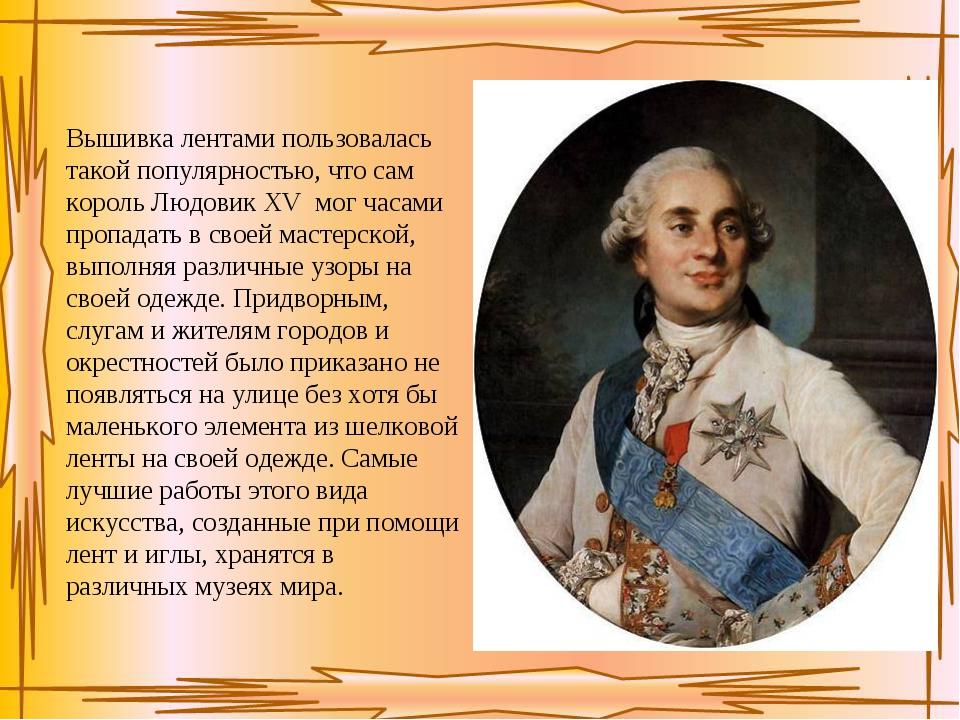 Вышивка лентами пользовалась такой популярностью, что сам король Людовик XV м...