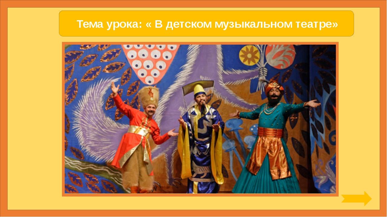 Тема урока: « В детском музыкальном театре»
