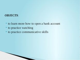 OBJECTS: to learn more how to open a bank account to practice watching to pra