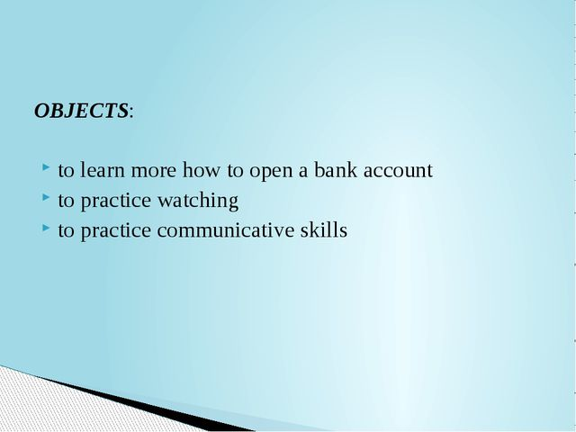 OBJECTS: to learn more how to open a bank account to practice watching to pra...