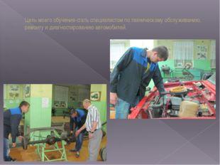 Цель моего обучения-стать специалистом по техническому обслуживанию, ремонту