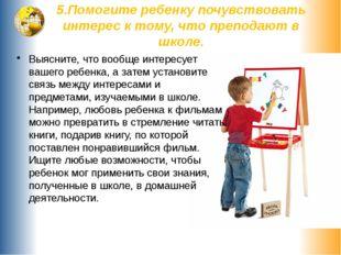 5.Помогите ребенку почувствовать интерес к тому, что преподают в школе. Выясн