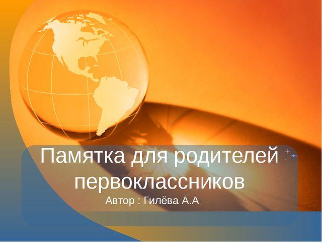 Памятка для родителей первоклассников Автор : Гилёва А.А