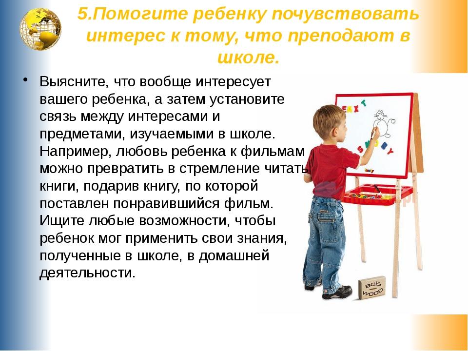 5.Помогите ребенку почувствовать интерес к тому, что преподают в школе. Выясн...