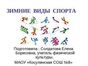 ЗИМНИЕ ВИДЫ СПОРТА Подготовила : Солдатова Елена Борисовна, учитель физическ