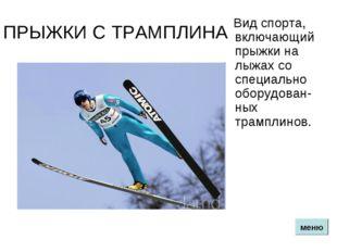 ПРЫЖКИ С ТРАМПЛИНА Вид спорта, включающий прыжки на лыжах со специально обору