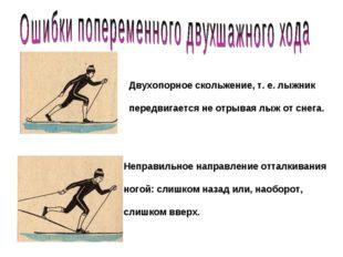 Двухопорное скольжение, т. е. лыжник передвигается не отрывая лыж от снега. Н