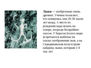 Лыжи — изобретение очень древнее. Ученые полагают, что появились они 20-30 т