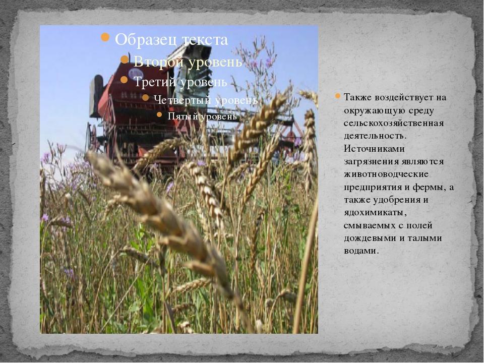 Также воздействует на окружающую среду сельскохозяйственная деятельность. Ист...