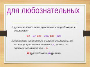 В русском языке есть приставки с чередованием согласных: из – ис, воз – вос,