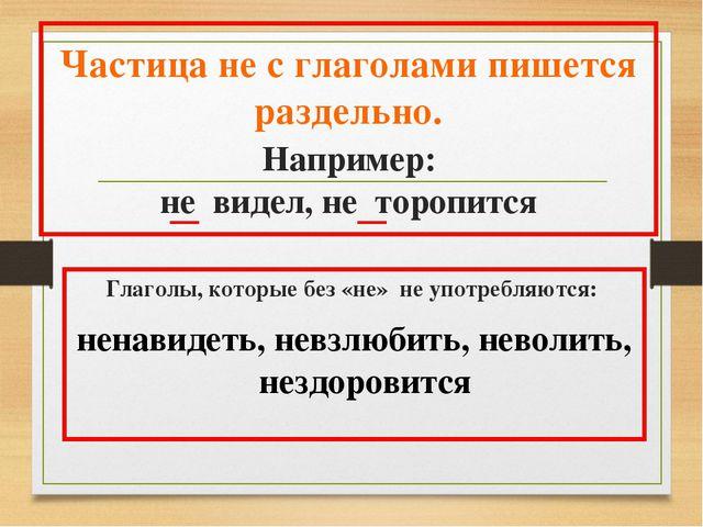 Частица не с глаголами пишется раздельно. Например: не видел, не торопится Гл...