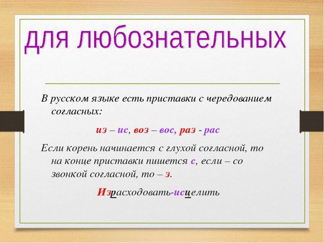 В русском языке есть приставки с чередованием согласных: из – ис, воз – вос,...