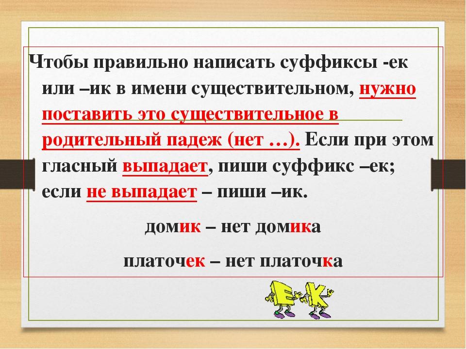 Чтобы правильно написать суффиксы -ек или –ик в имени существительном, нужно...