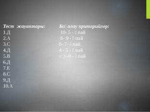 Тест жауаптары: Бағалау критерийлер: 1.Д 10- 5 - ұпай 2.А 8- 9 - ұпай 3.С 8-