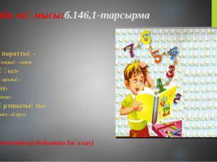 Сөздік жұмысы:б.146,1-тарсырма Ақпараттық- Қоғамдық- саяси Шұғыл- Бұқаралық-