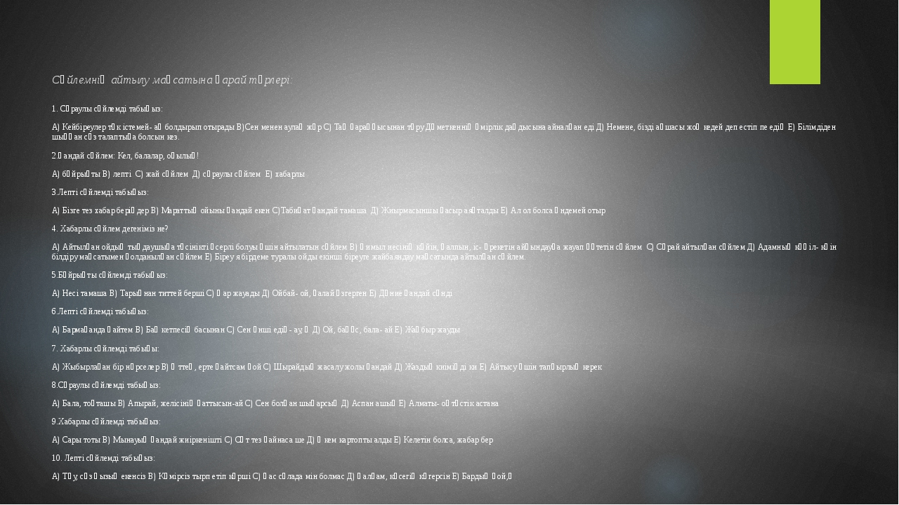 Сөйлемнің айтылу мақсатына қарай түрлері: 1. Сұраулы сөйлемді табыңыз: А) Кей...