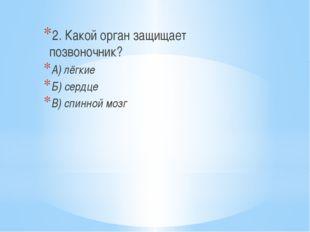 2. Какой орган защищает позвоночник? А) лёгкие Б) сердце В) спинной мозг