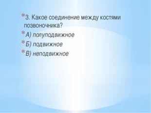 3. Какое соединение между костями позвоночника? А) полуподвижное Б) подвижно