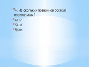 4. Из скольких позвонков состоит позвоночник? А) 27 Б) 33 В) 30