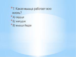 7. Какая мышца работает всю жизнь? А) сердце Б) желудок В) мышца бедра