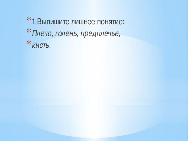 1.Выпишите лишнее понятие: Плечо, голень, предплечье, кисть.